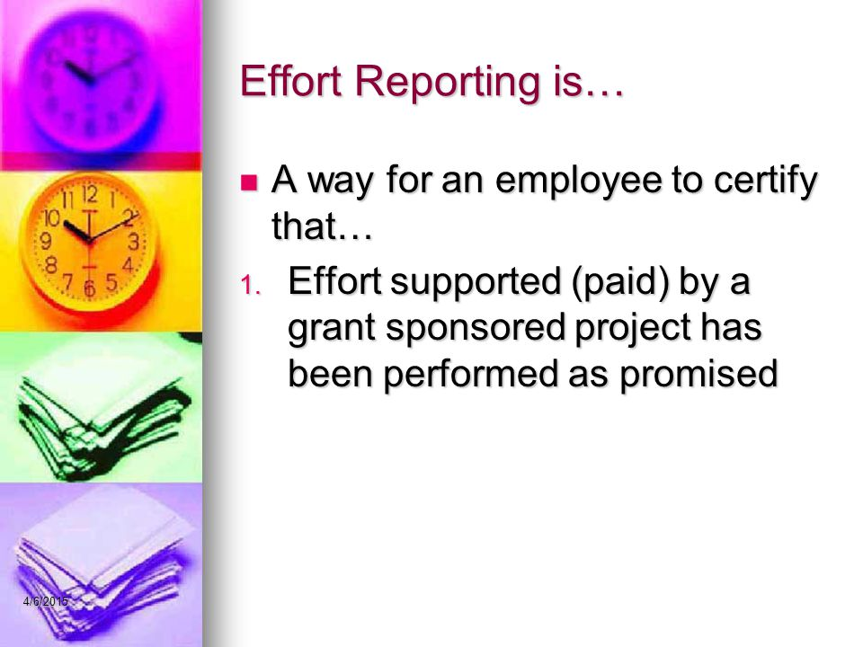 Effort Reporting is… A way for an employee to certify that… A way for an employee to certify that… 1. Effort supported (paid) by a grant sponsored pro