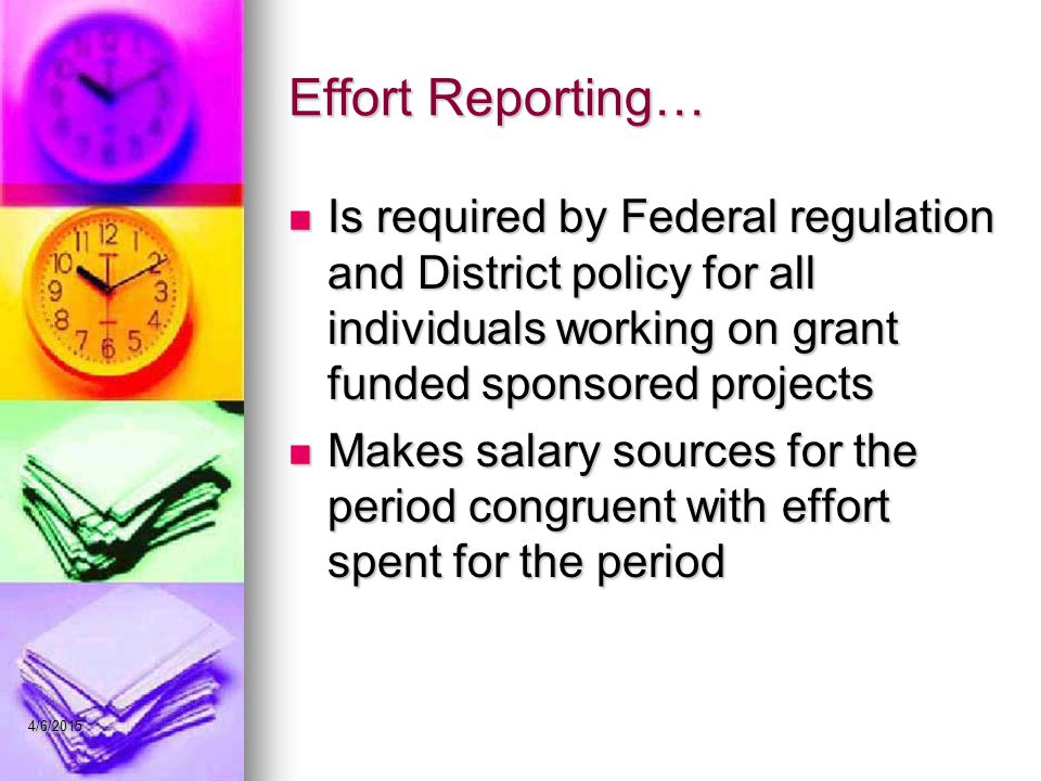 Effort Reporting… Is required by Federal regulation and District policy for all individuals working on grant funded sponsored projects Is required by