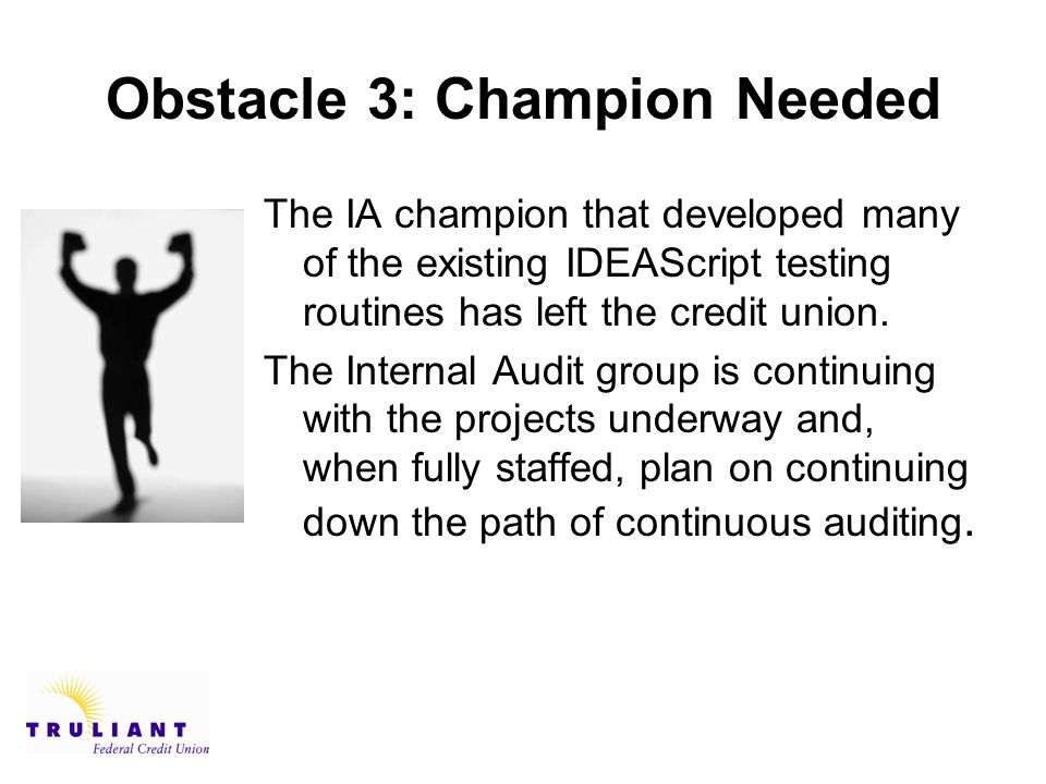 Obstacle 3: Champion Needed The IA champion that developed many of the existing IDEAScript testing routines has left the credit union.