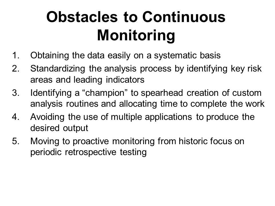 Obstacles to Continuous Monitoring 1.Obtaining the data easily on a systematic basis 2.Standardizing the analysis process by identifying key risk areas and leading indicators 3.Identifying a champion to spearhead creation of custom analysis routines and allocating time to complete the work 4.Avoiding the use of multiple applications to produce the desired output 5.Moving to proactive monitoring from historic focus on periodic retrospective testing