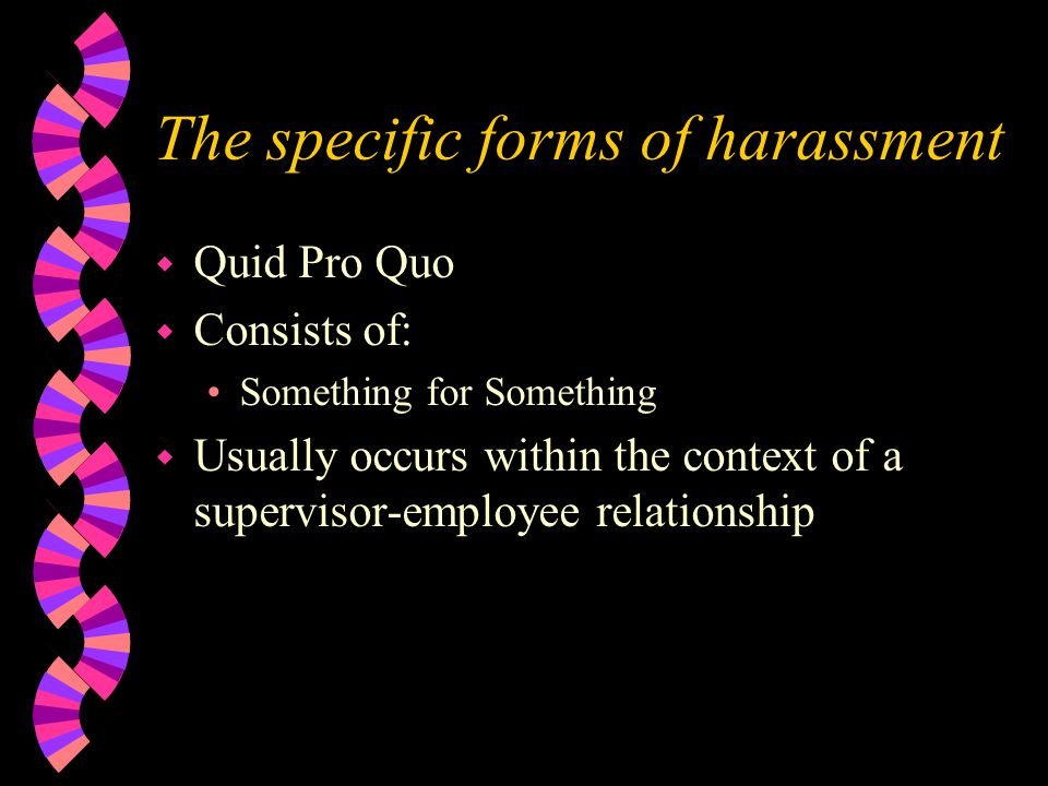 The specific forms of harassment w Quid Pro Quo w Consists of: Something for Something w Usually occurs within the context of a supervisor-employee relationship