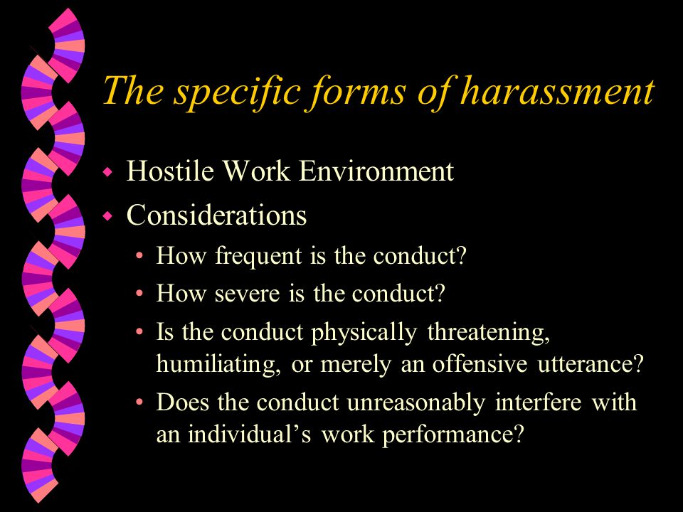 The specific forms of harassment w Hostile Work Environment w Considerations How frequent is the conduct.