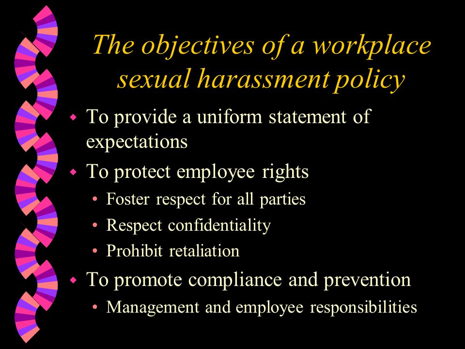 The objectives of a workplace sexual harassment policy w To provide a uniform statement of expectations w To protect employee rights Foster respect for all parties Respect confidentiality Prohibit retaliation w To promote compliance and prevention Management and employee responsibilities