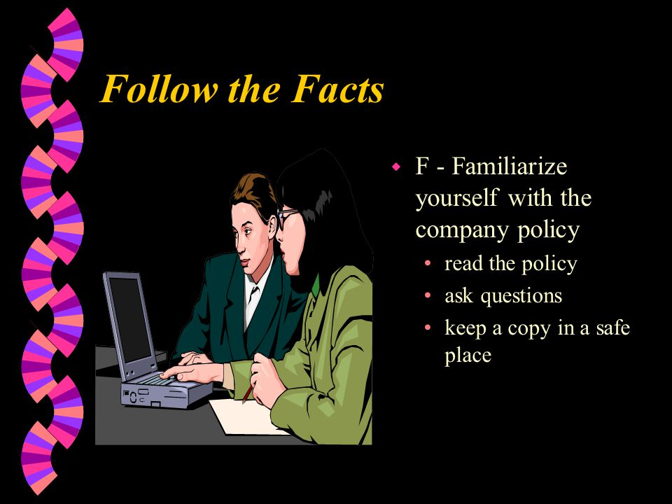 Follow the Facts w F - Familiarize yourself with the company policy read the policy ask questions keep a copy in a safe place
