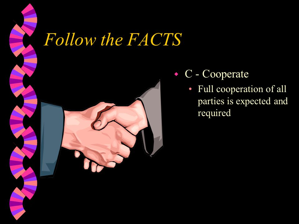 Follow the FACTS w C - Cooperate Full cooperation of all parties is expected and required