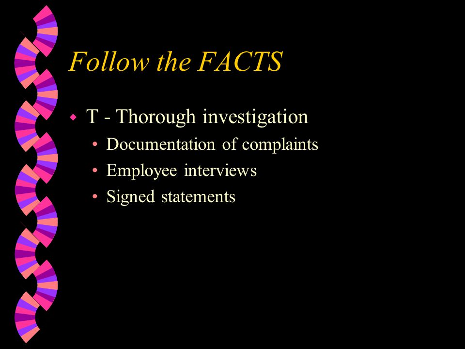 Follow the FACTS w T - Thorough investigation Documentation of complaints Employee interviews Signed statements