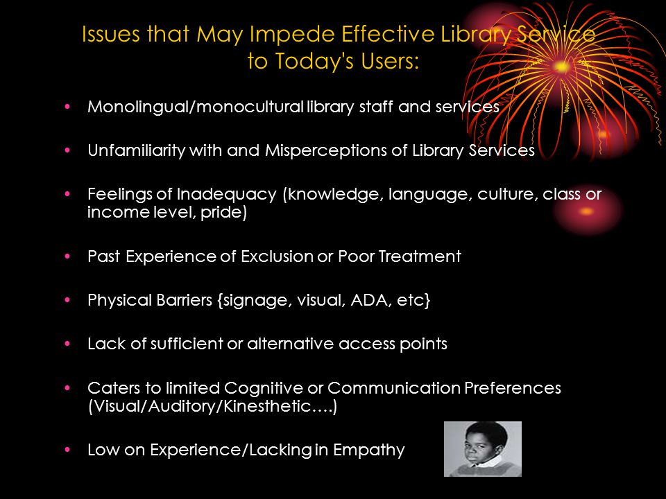 Issues that May Impede Effective Library Service to Today s Users: Monolingual/monocultural library staff and services Unfamiliarity with and Misperceptions of Library Services Feelings of Inadequacy (knowledge, language, culture, class or income level, pride) Past Experience of Exclusion or Poor Treatment Physical Barriers {signage, visual, ADA, etc} Lack of sufficient or alternative access points Caters to limited Cognitive or Communication Preferences (Visual/Auditory/Kinesthetic….) Low on Experience/Lacking in Empathy