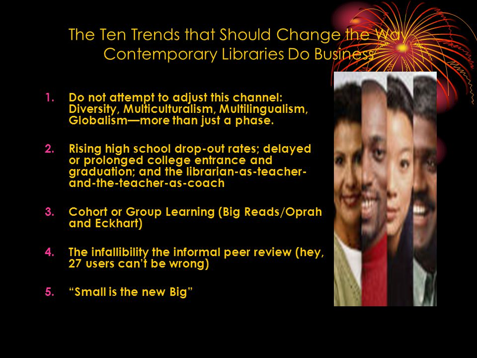 The Ten Trends that Should Change the Way Contemporary Libraries Do Business 1.Do not attempt to adjust this channel: Diversity, Multiculturalism, Multilingualism, Globalism—more than just a phase.
