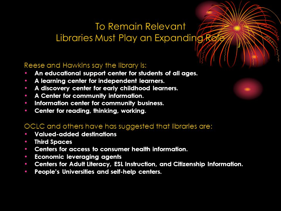 To Remain Relevant Libraries Must Play an Expanding Role Reese and Hawkins say the library is: An educational support center for students of all ages.