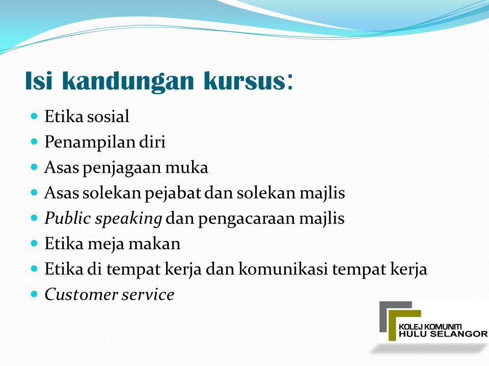 Isi kandungan kursus : Etika sosial Penampilan diri Asas penjagaan muka Asas solekan pejabat dan solekan majlis Public speaking dan pengacaraan majlis