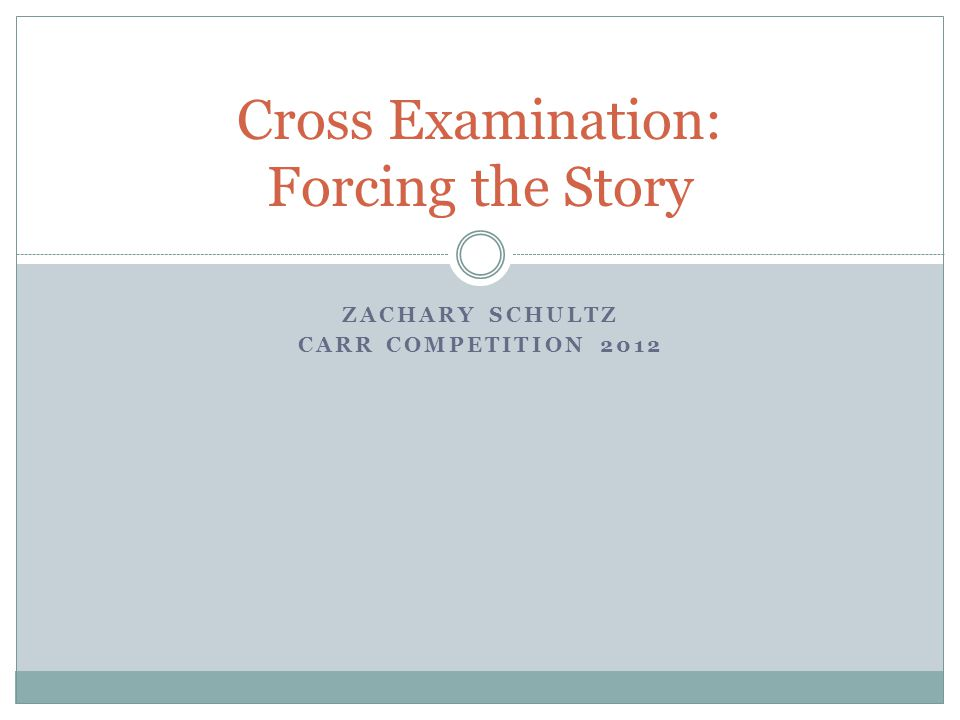 ZACHARY SCHULTZ CARR COMPETITION 2012 Cross Examination: Forcing the Story