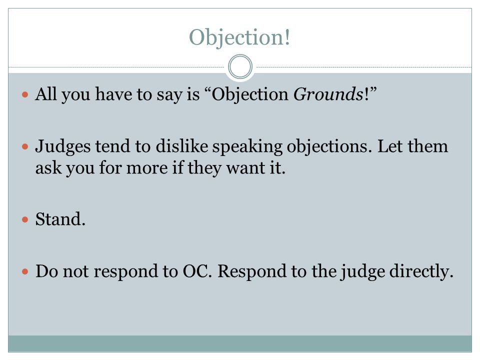 Objection. All you have to say is Objection Grounds! Judges tend to dislike speaking objections.