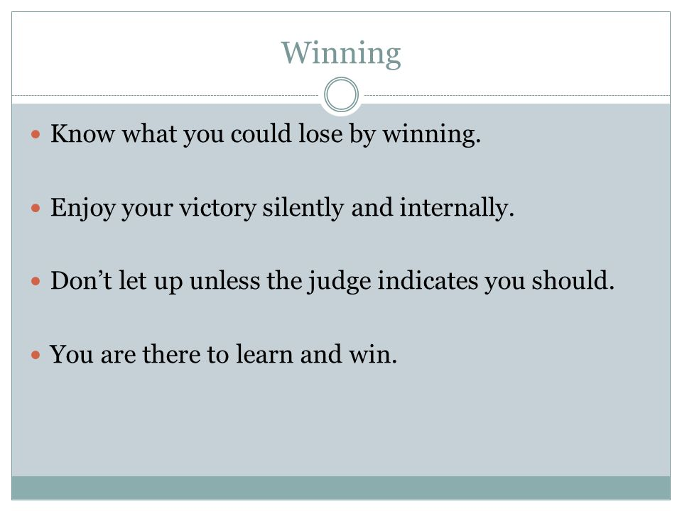 Winning Know what you could lose by winning. Enjoy your victory silently and internally.