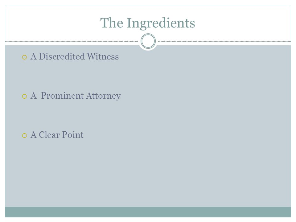 The Ingredients  A Discredited Witness  A Prominent Attorney  A Clear Point