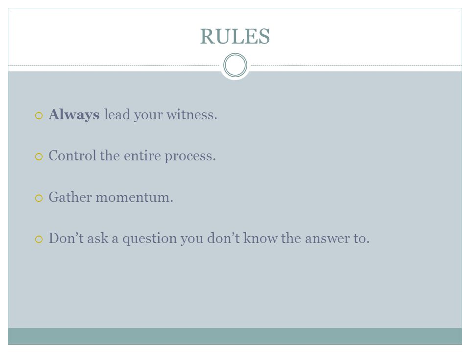 RULES  Always lead your witness.  Control the entire process.