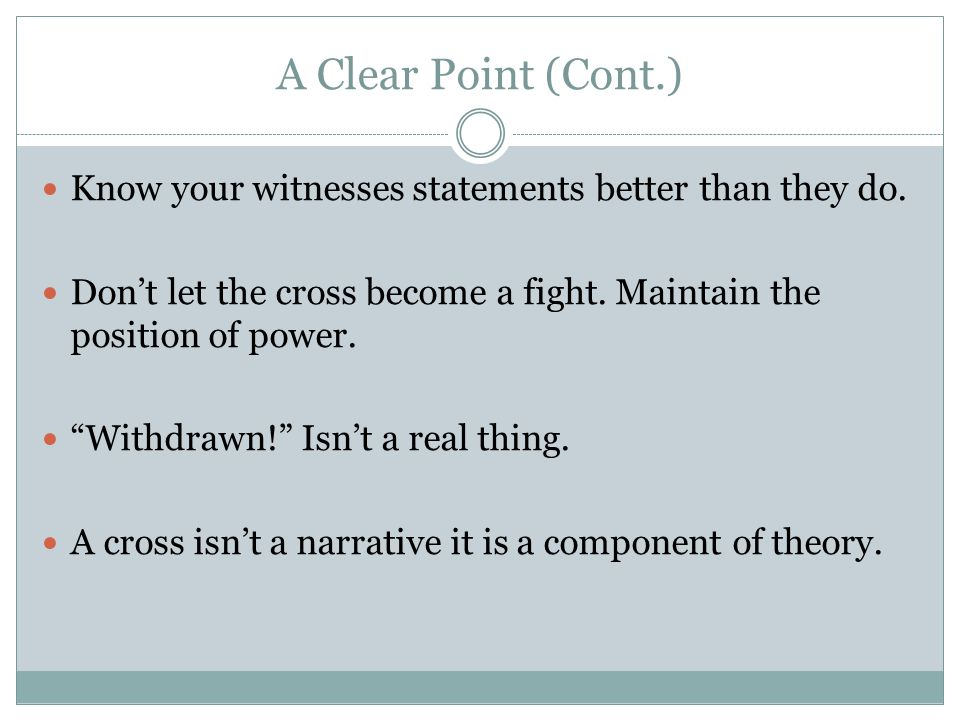 A Clear Point (Cont.) Know your witnesses statements better than they do.
