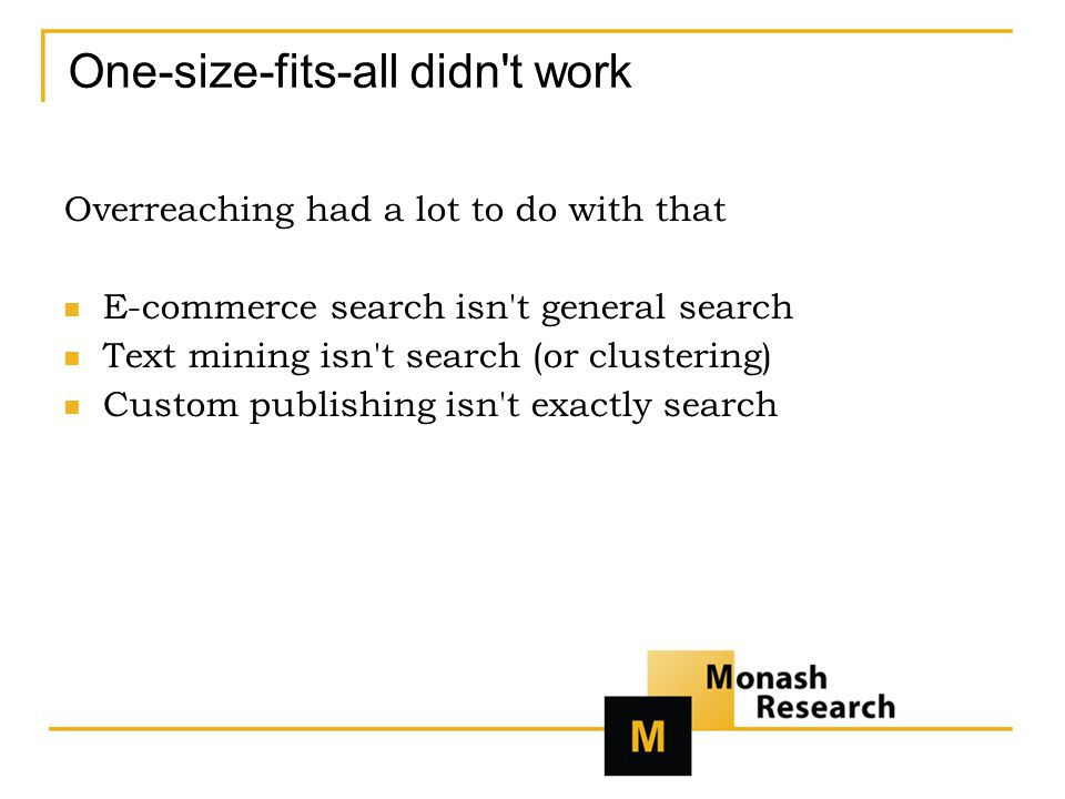 One-size-fits-all didn t work Overreaching had a lot to do with that E-commerce search isn t general search Text mining isn t search (or clustering) Custom publishing isn t exactly search