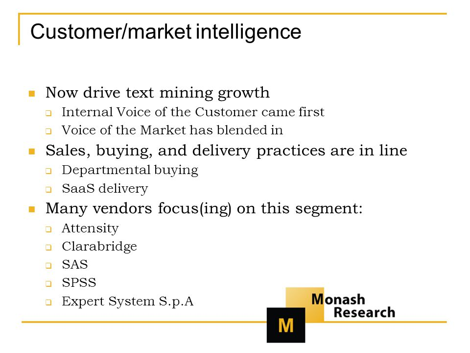 Customer/market intelligence Now drive text mining growth  Internal Voice of the Customer came first  Voice of the Market has blended in Sales, buying, and delivery practices are in line  Departmental buying  SaaS delivery Many vendors focus(ing) on this segment:  Attensity  Clarabridge  SAS  SPSS  Expert System S.p.A