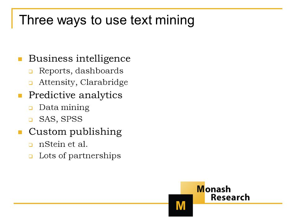 Three ways to use text mining Business intelligence  Reports, dashboards  Attensity, Clarabridge Predictive analytics  Data mining  SAS, SPSS Custom publishing  nStein et al.