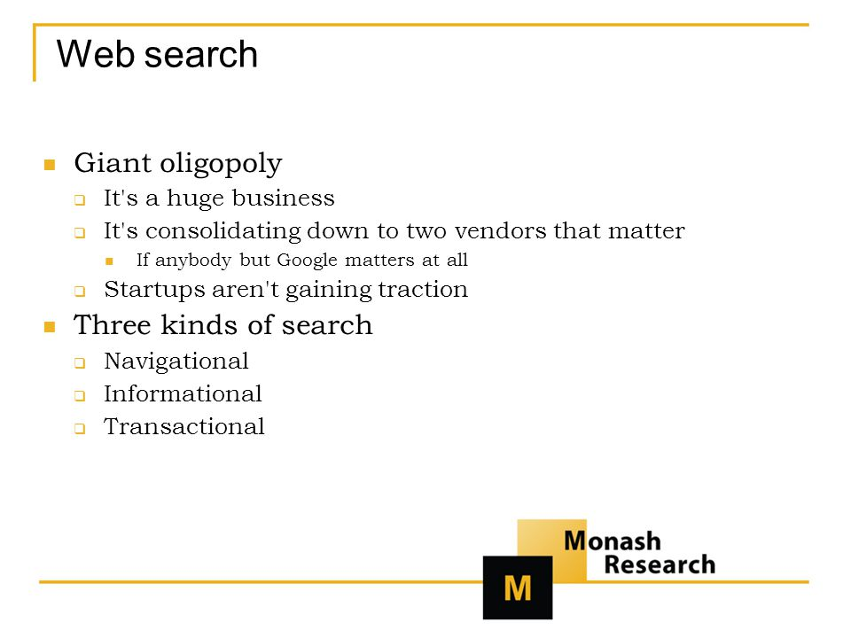 Web search Giant oligopoly  It s a huge business  It s consolidating down to two vendors that matter If anybody but Google matters at all  Startups aren t gaining traction Three kinds of search  Navigational  Informational  Transactional