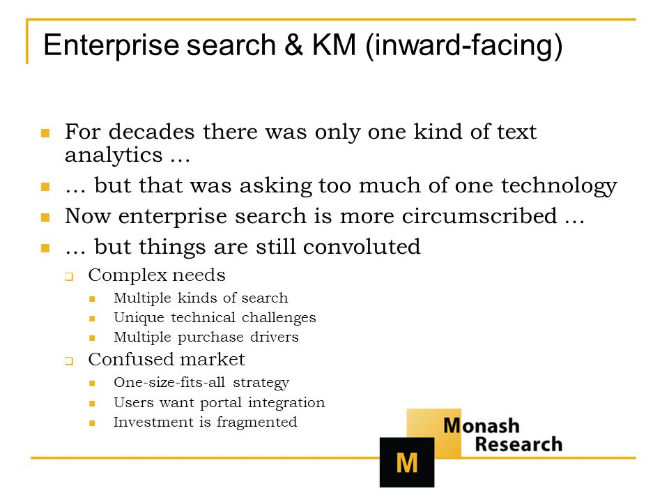 Enterprise search & KM (inward-facing) For decades there was only one kind of text analytics … … but that was asking too much of one technology Now enterprise search is more circumscribed … … but things are still convoluted  Complex needs Multiple kinds of search Unique technical challenges Multiple purchase drivers  Confused market One-size-fits-all strategy Users want portal integration Investment is fragmented