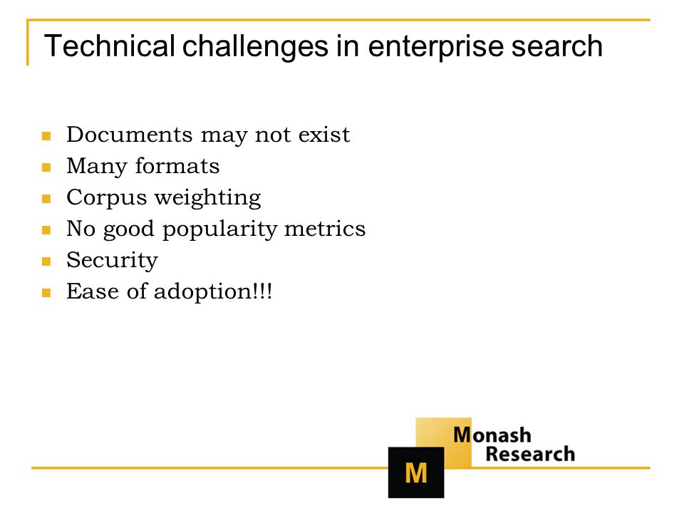 Technical challenges in enterprise search Documents may not exist Many formats Corpus weighting No good popularity metrics Security Ease of adoption!!!
