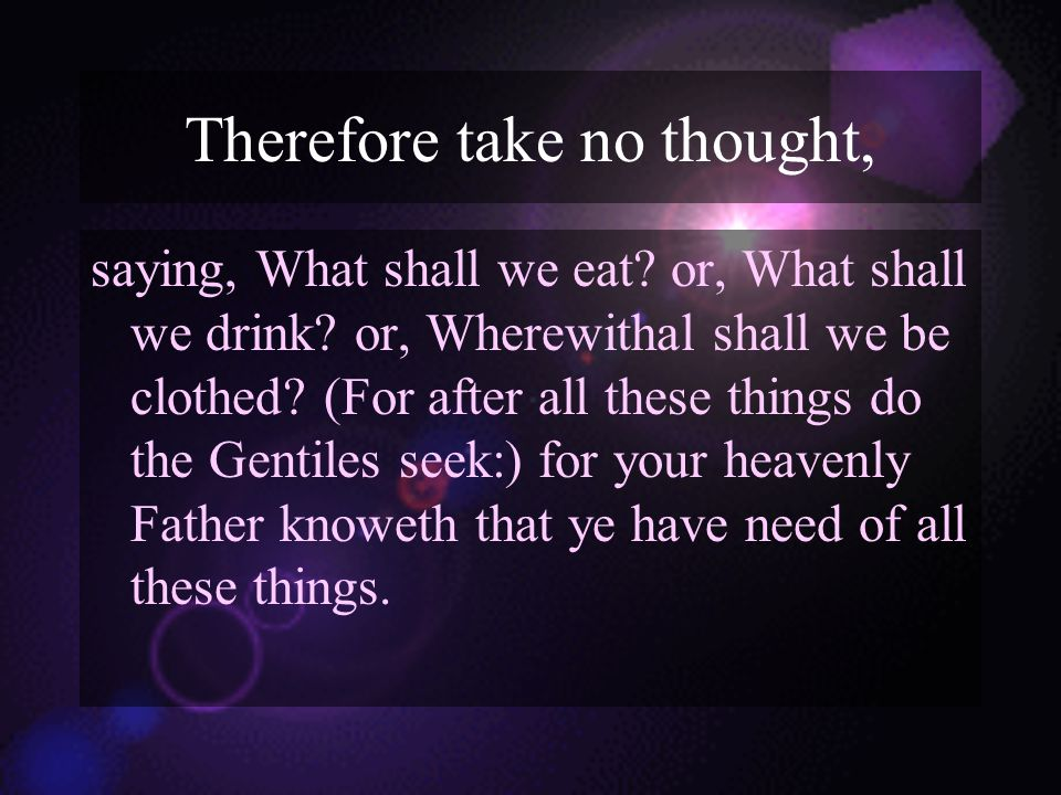Therefore take no thought, saying, What shall we eat.