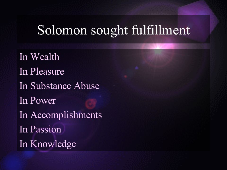 Solomon sought fulfillment In Wealth In Pleasure In Substance Abuse In Power In Accomplishments In Passion In Knowledge