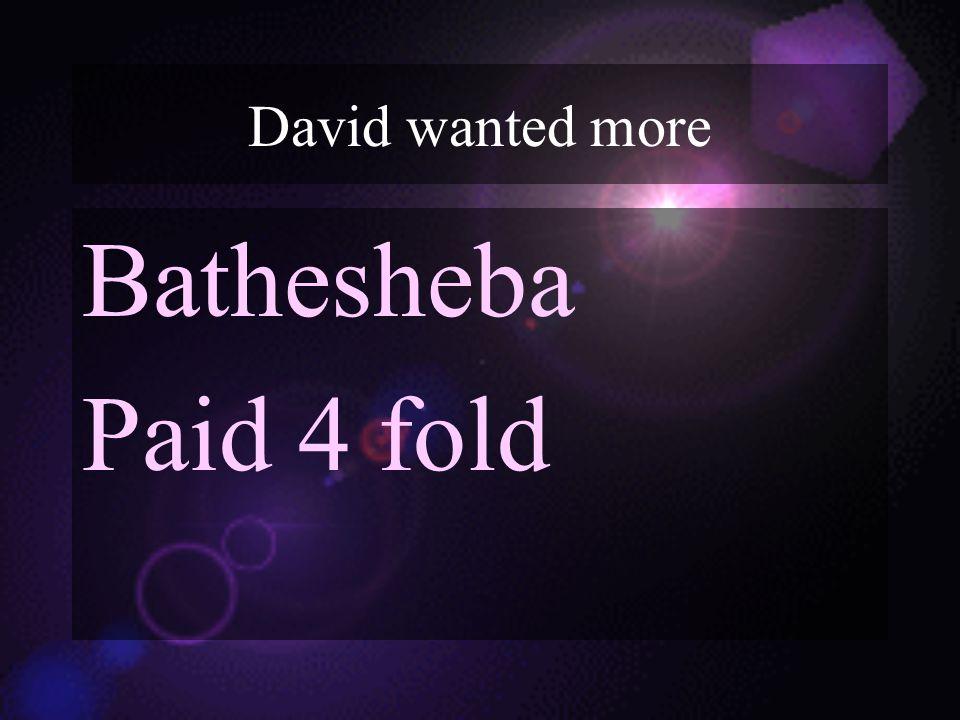 David wanted more Bathesheba Paid 4 fold