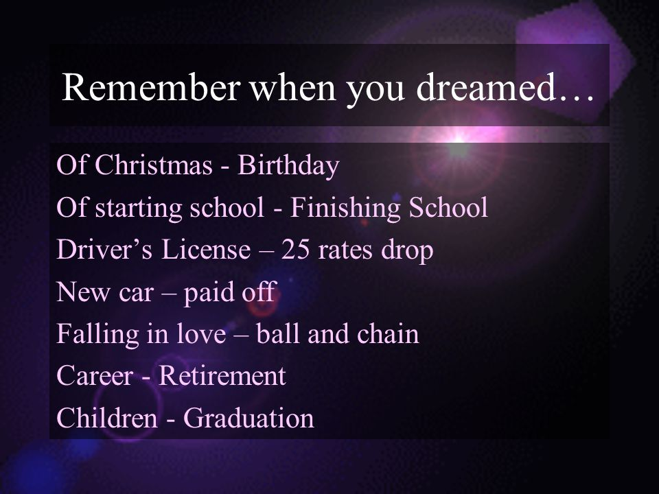 Remember when you dreamed… Of Christmas - Birthday Of starting school - Finishing School Driver's License – 25 rates drop New car – paid off Falling in love – ball and chain Career - Retirement Children - Graduation