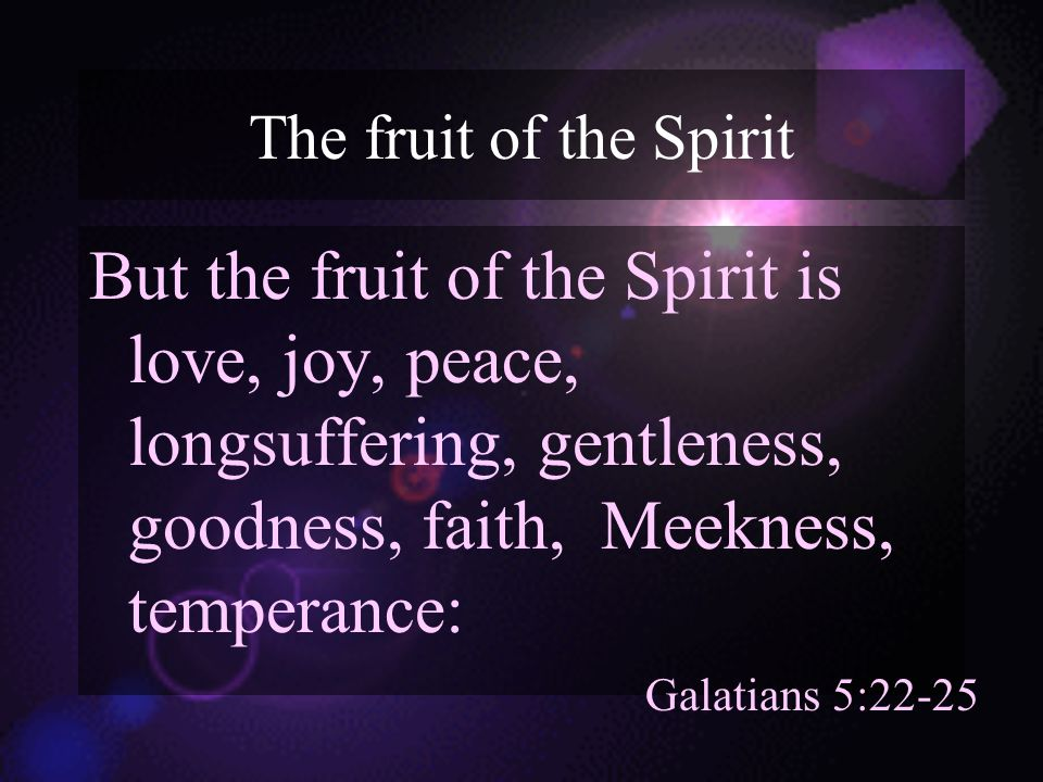 The fruit of the Spirit But the fruit of the Spirit is love, joy, peace, longsuffering, gentleness, goodness, faith, Meekness, temperance: Galatians 5:22-25