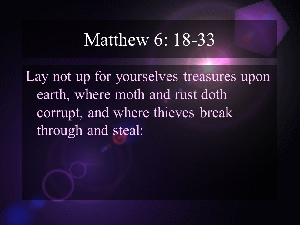 Matthew 6: 18-33 Lay not up for yourselves treasures upon earth, where moth and rust doth corrupt, and where thieves break through and steal: