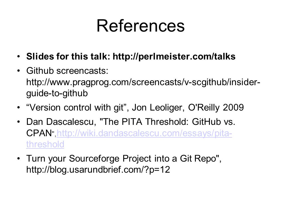 References Slides for this talk: http://perlmeister.com/talks Github screencasts: http://www.pragprog.com/screencasts/v-scgithub/insider- guide-to-github Version control with git , Jon Leoliger, O Reilly 2009 Dan Dascalescu, The PITA Threshold: GitHub vs.