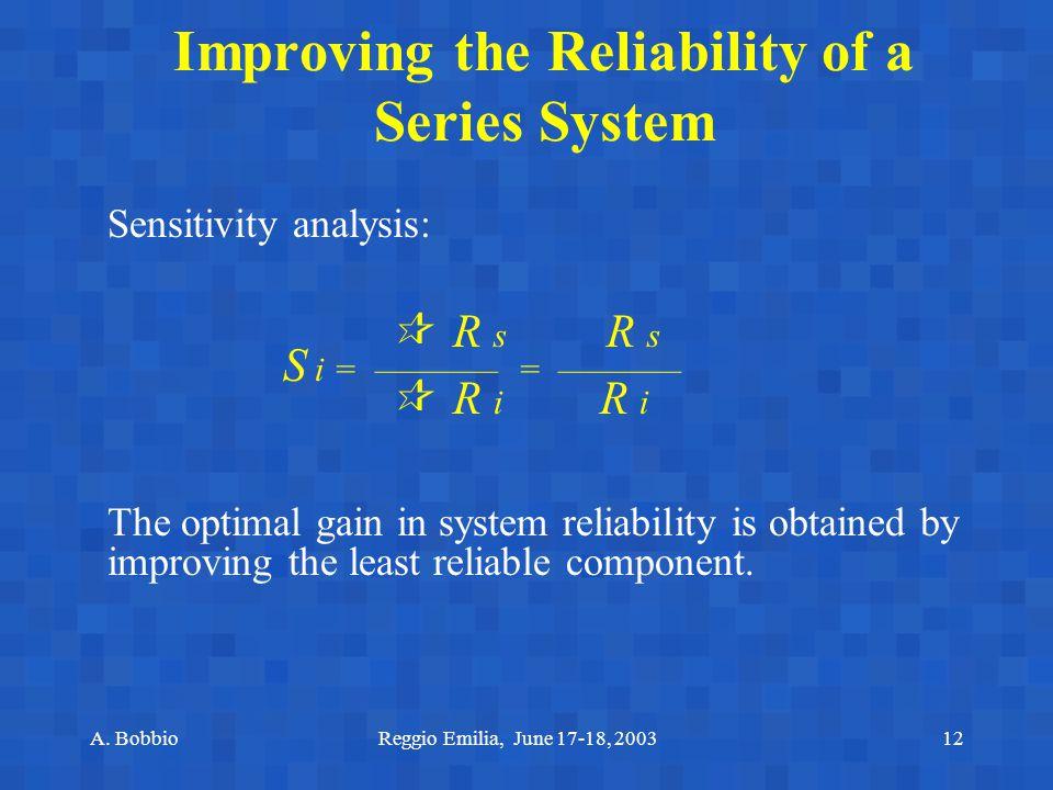 A. BobbioReggio Emilia, June 17-18, 200312 Improving the Reliability of a Series System Sensitivity analysis:  R s R s S i = ———— = ————  R i R i Th