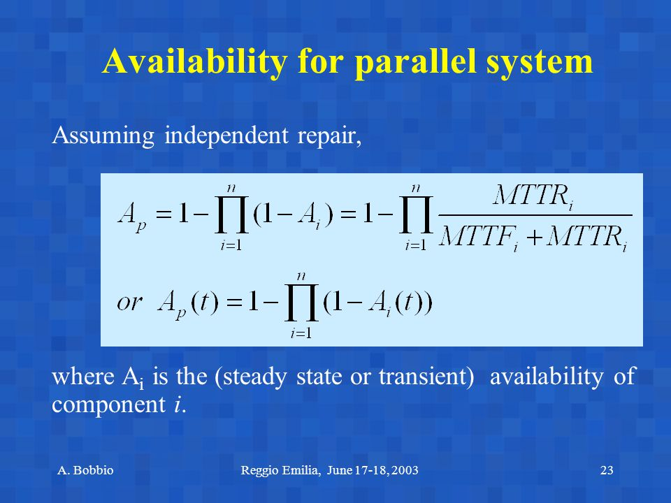 A. BobbioReggio Emilia, June 17-18, 200323 Availability for parallel system Assuming independent repair, where A i is the (steady state or transient)