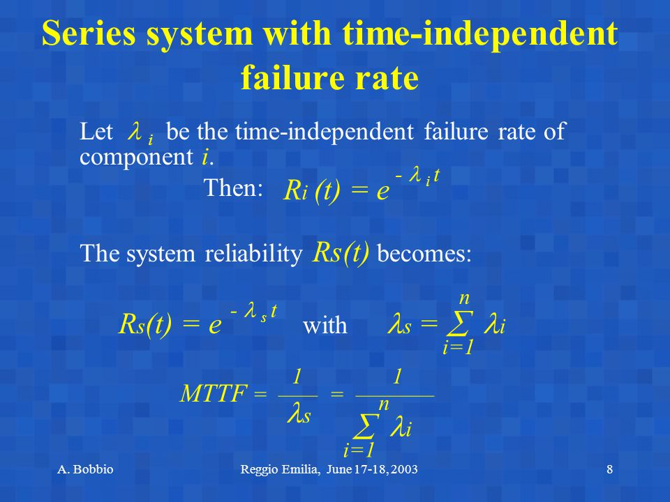 A. BobbioReggio Emilia, June 17-18, 20038 Series system with time-independent failure rate Let i be the time-independent failure rate of component i.