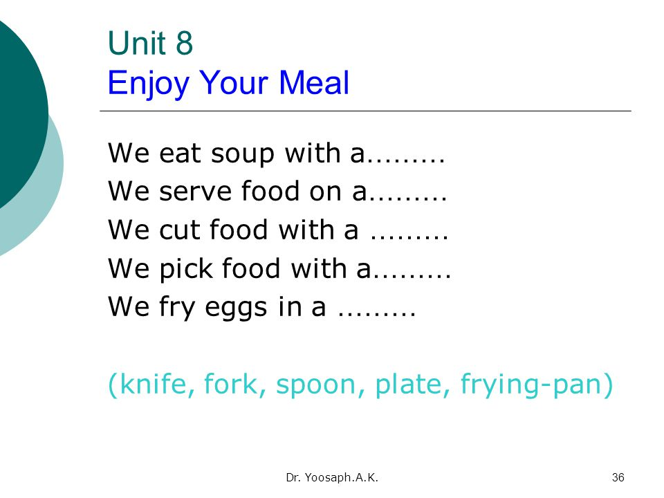 Dr. Yoosaph.A.K.36 Unit 8 Enjoy Your Meal We eat soup with a ……… We serve food on a ……… We cut food with a ……… We pick food with a ……… We fry eggs in