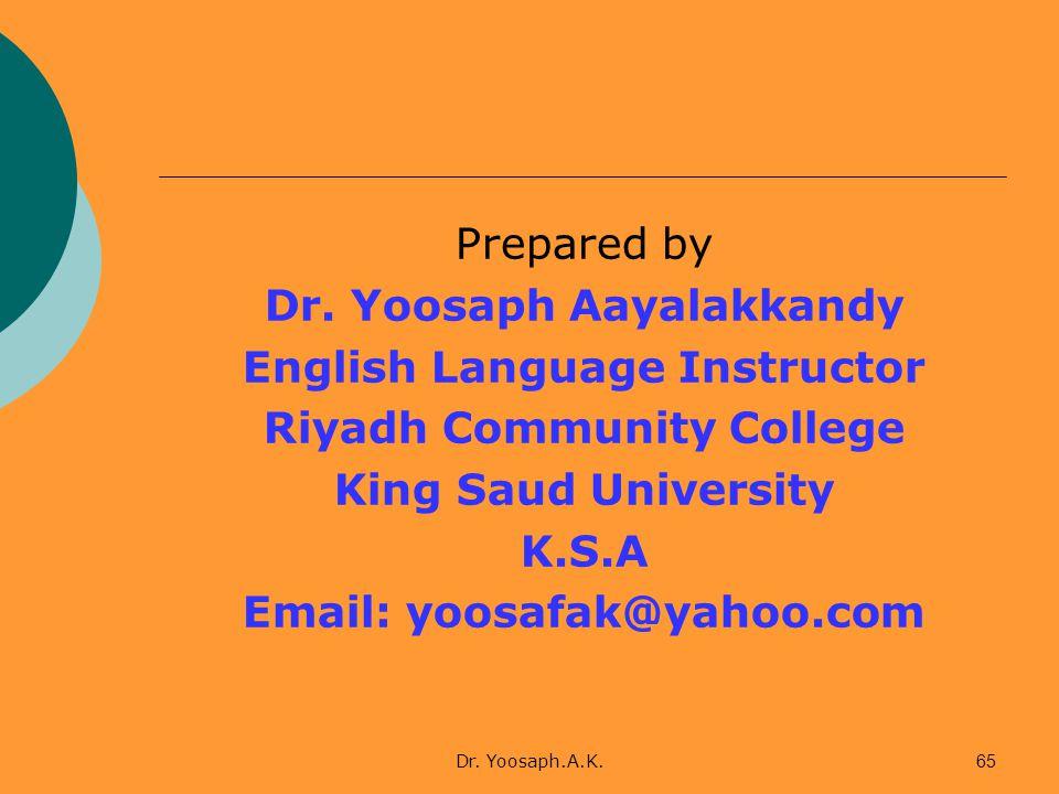 Dr. Yoosaph.A.K.65 Prepared by Dr. Yoosaph Aayalakkandy English Language Instructor Riyadh Community College King Saud University K.S.A Email: yoosafa
