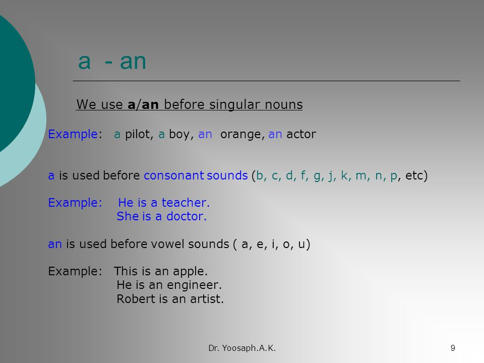 Dr. Yoosaph.A.K.9 a - an We use a/an before singular nouns Example: a pilot, a boy, an orange, an actor a is used before consonant sounds (b, c, d, f,