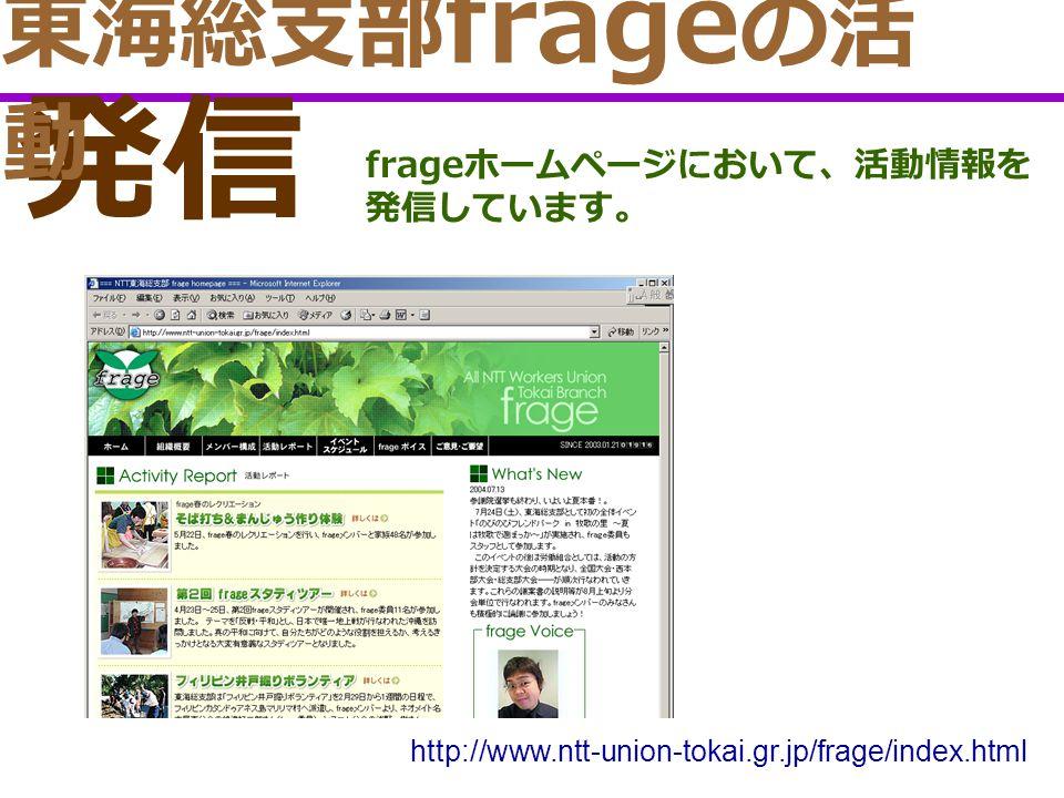発信 frage ホームページにおいて、活動情報を 発信しています。 http://www.ntt-union-tokai.gr.jp/frage/index.html 東海総支部 frage の活 動