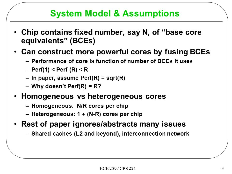 3ECE 259 / CPS 221 System Model & Assumptions Chip contains fixed number, say N, of base core equivalents (BCEs) Can construct more powerful cores by fusing BCEs –Performance of core is function of number of BCEs it uses –Perf(1) < Perf (R) < R –In paper, assume Perf(R) = sqrt(R) –Why doesn't Perf(R) = R.