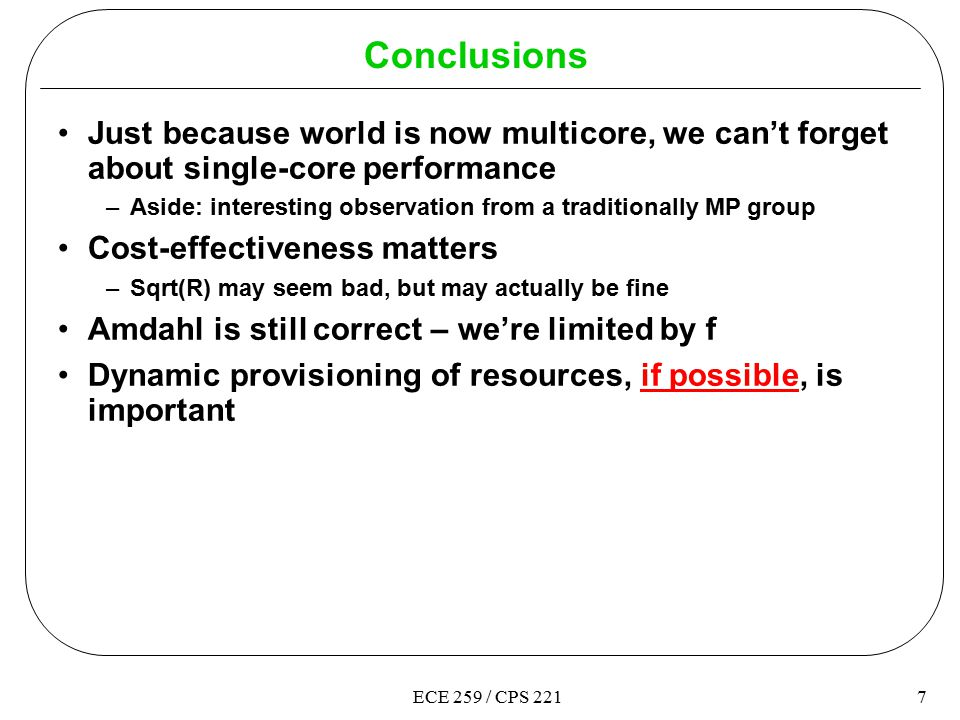 7ECE 259 / CPS 221 Conclusions Just because world is now multicore, we can't forget about single-core performance –Aside: interesting observation from a traditionally MP group Cost-effectiveness matters –Sqrt(R) may seem bad, but may actually be fine Amdahl is still correct – we're limited by f Dynamic provisioning of resources, if possible, is important