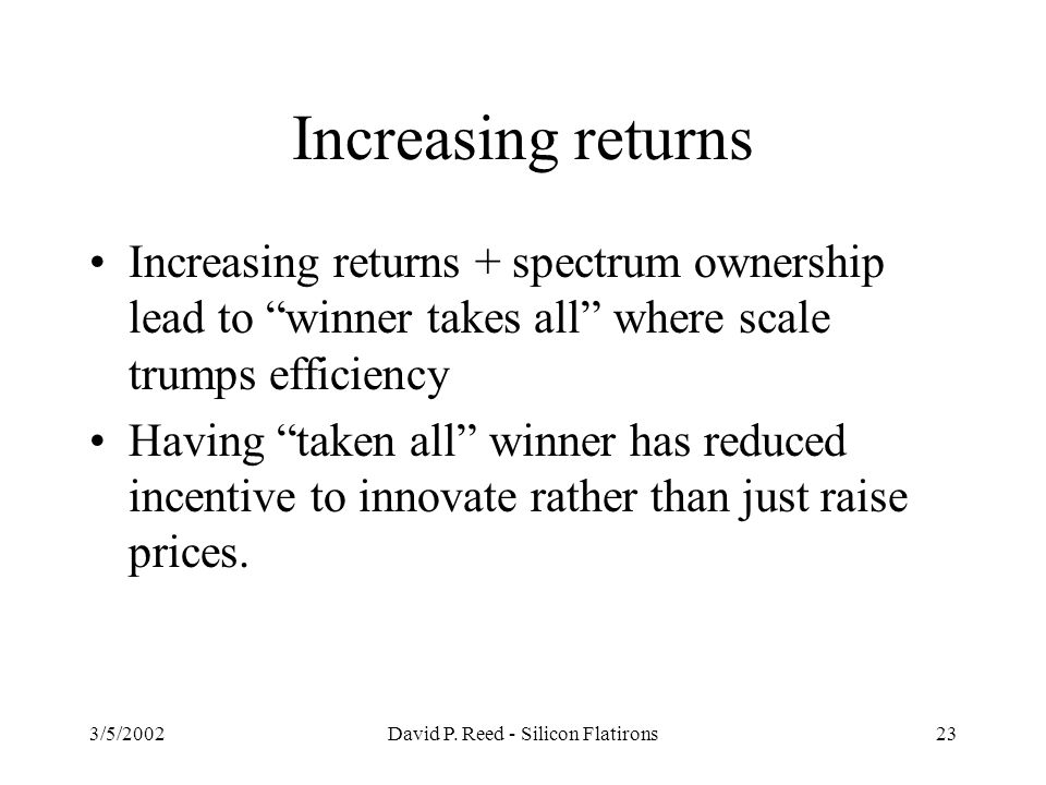 """3/5/2002David P. Reed - Silicon Flatirons23 Increasing returns Increasing returns + spectrum ownership lead to """"winner takes all"""" where scale trumps e"""