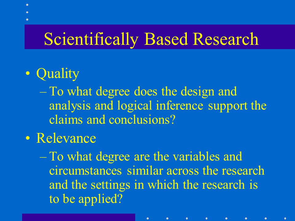 Scientifically Based Research Quality –To what degree does the design and analysis and logical inference support the claims and conclusions.