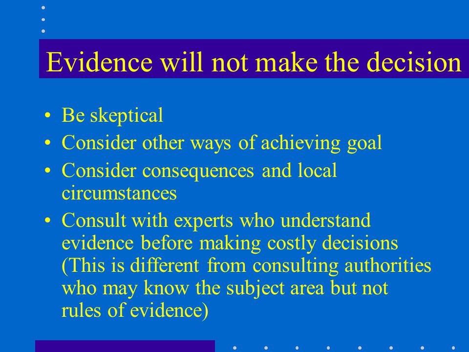 Evidence will not make the decision Be skeptical Consider other ways of achieving goal Consider consequences and local circumstances Consult with experts who understand evidence before making costly decisions (This is different from consulting authorities who may know the subject area but not rules of evidence)