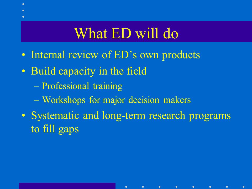What ED will do Internal review of ED's own products Build capacity in the field –Professional training –Workshops for major decision makers Systematic and long-term research programs to fill gaps
