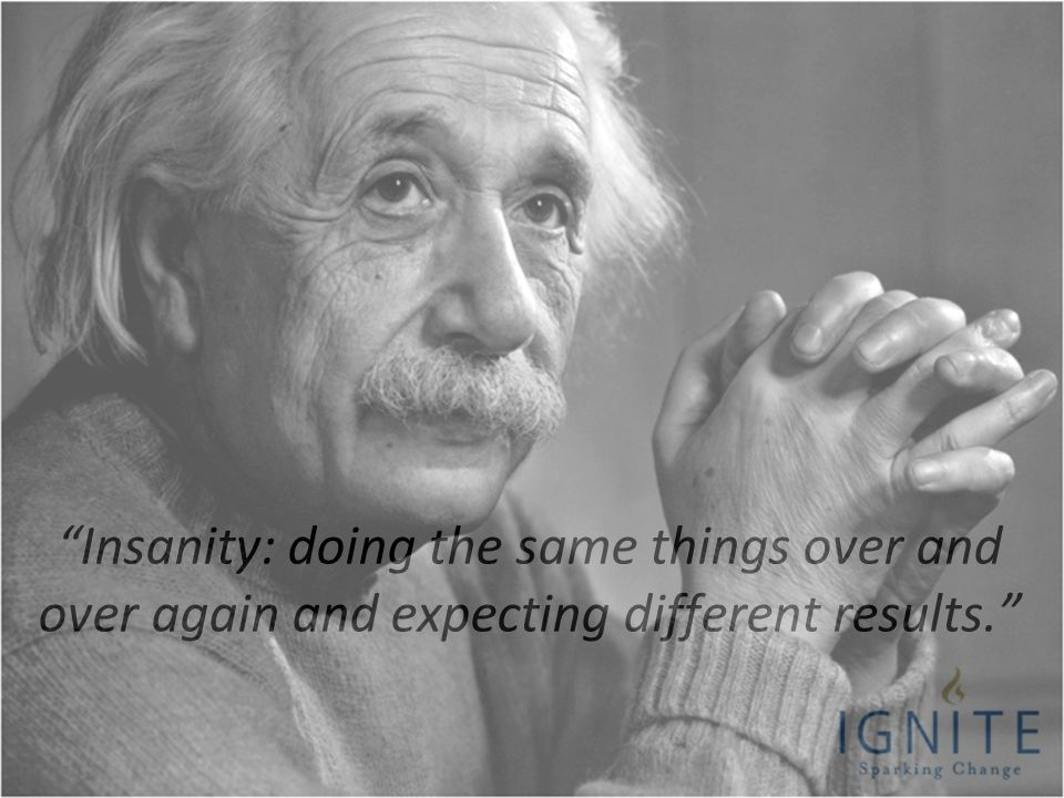 2 Insanity: doing the same things over and over again and expecting different results.