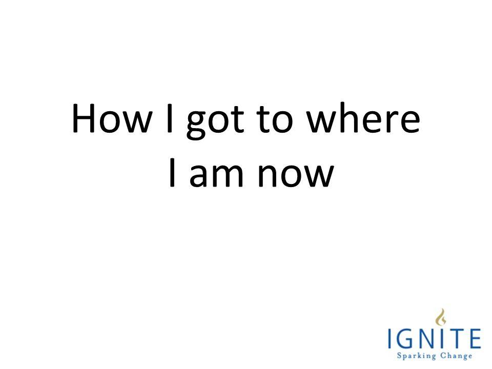 How I got to where I am now