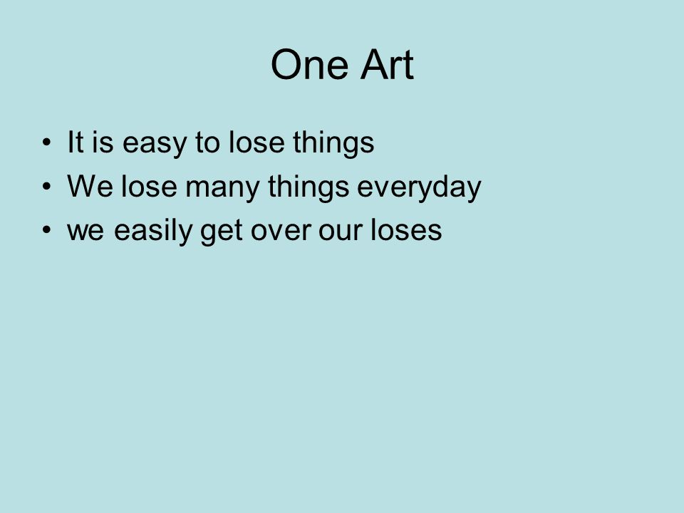 One Art It is easy to lose things We lose many things everyday we easily get over our loses