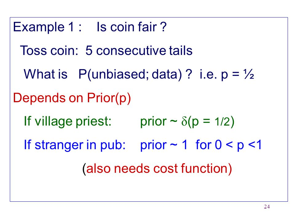 24 Example 1 : Is coin fair . Toss coin: 5 consecutive tails What is P(unbiased; data) .
